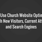 Church Website Optimization for New Visitors, Current Attenders and Search Engines